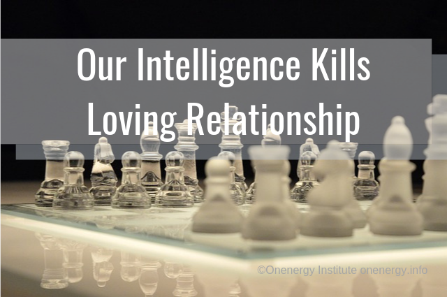 It is Our Intelligence that Kills Loving Relationship